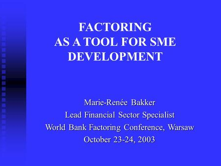 Marie-Renée Bakker Lead Financial Sector Specialist World Bank Factoring Conference, Warsaw October 23-24, 2003 FACTORING AS A TOOL FOR SME DEVELOPMENT.