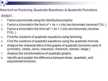 New Unit on Factoring, Quadratic Equations, & Quadratic Functions SWBAT… 1. Factor polynomials using the distributive property 2. Factor a trinomial in.