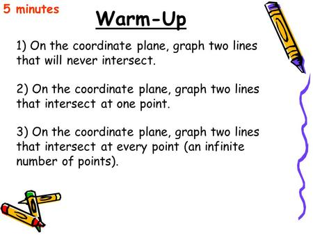 Warm-Up 5 minutes 1) On the coordinate plane, graph two lines that will never intersect. 2) On the coordinate plane, graph two lines that intersect at.