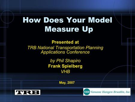 How Does Your Model Measure Up Presented at TRB National Transportation Planning Applications Conference by Phil Shapiro Frank Spielberg VHB May, 2007.