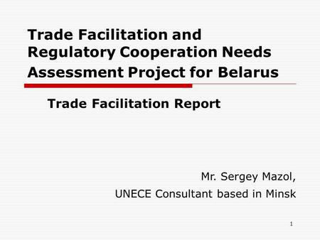 1 Trade Facilitation and Regulatory Cooperation Needs Assessment Project for Belarus Trade Facilitation Report Mr. Sergey Mazol, UNECE Consultant based.