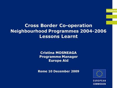 EuropeAid Cross Border Co-operation Neighbourhood Programmes 2004-2006 Lessons Learnt Cristina MOSNEAGA Programme Manager Europe Aid Rome 10 December 2009.