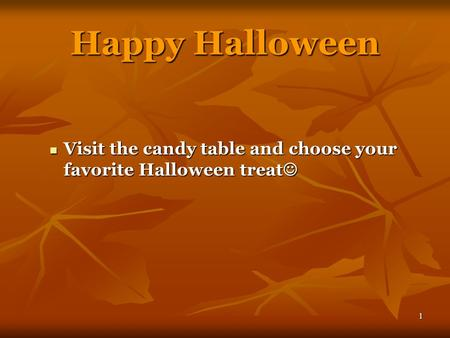 1 Happy Halloween Visit the candy table and choose your favorite Halloween treat Visit the candy table and choose your favorite Halloween treat.