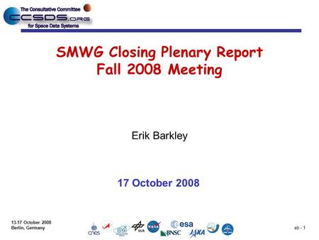13-17 October 2008 Berlin, Germany eb - 1 SMWG Closing Plenary Report Fall 2008 Meeting Erik Barkley 17 October 2008.