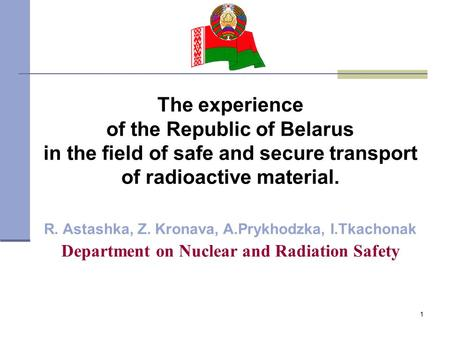 1 The experience of the Republic of Belarus in the field of safe and secure transport of radioactive material. R. Astashka, Z. Kronava, A.Prykhodzka, I.Tkachonak.