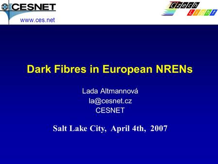 Dark Fibres in European NRENs Lada Altmannová CESNET  Salt Lake City, April 4th, 2007.