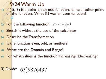 9/24 Warm Up 1) If (-5,-3) is a point on an odd function, name another point on the function. What if f was an even function? 2) For the following function:
