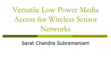 Versatile Low Power Media Access for Wireless Sensor Networks Sarat Chandra Subramaniam.