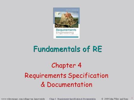 Www.wileyeurope.com/college/van lamsweerde Chap.4: Requirements Specification & Documentation © 2009 John Wiley and Sons 1 Fundamentals of RE Chapter 4.