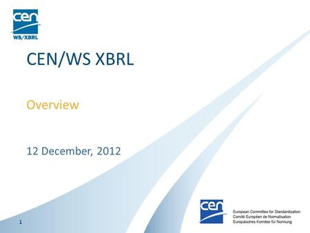 12 December, 2012 CEN/WS XBRL Overview 1. CEN Workshop The CEN Workshop is a flexible working platform open to the participation of any company or organisation,