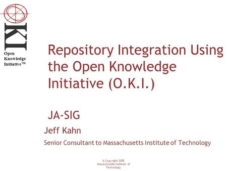 © Copyright 2005 Massachusetts Institute of Technology Open Knowledge Initiative ™ Repository Integration Using the Open Knowledge Initiative (O.K.I.)