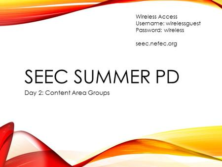 SEEC SUMMER PD Day 2: Content Area Groups Wireless Access Username: wirelessguest Password: wireless seec.nefec.org.