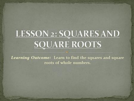 Learning Outcome: Learn to find the squares and square roots of whole numbers.