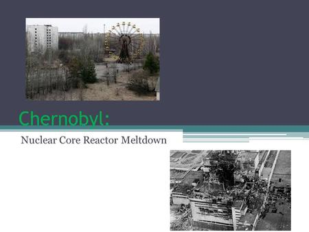 Chernobyl: Nuclear Core Reactor Meltdown. Background of Chernobyl Chernobyl is a city located in Ukraine. (Near the border of Belarus.) Largely abandoned.