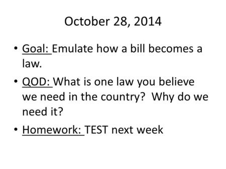 October 28, 2014 Goal: Emulate how a bill becomes a law. QOD: What is one law you believe we need in the country? Why do we need it? Homework: TEST next.