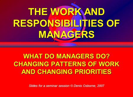 1 THE WORK AND RESPONSIBILITIES OF MANAGERS WHAT DO MANAGERS DO? CHANGING PATTERNS OF WORK AND CHANGING PRIORITIES Slides for a seminar session © Denis.