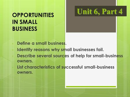 OPPORTUNITIES IN SMALL BUSINESS Define a small business. Identify reasons why small businesses fail. Describe several sources of help for small-business.