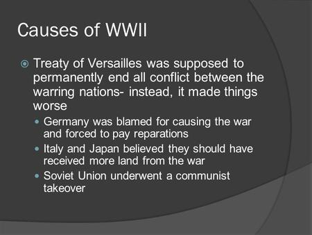 Causes of WWII  Treaty of Versailles was supposed to permanently end all conflict between the warring nations- instead, it made things worse Germany was.