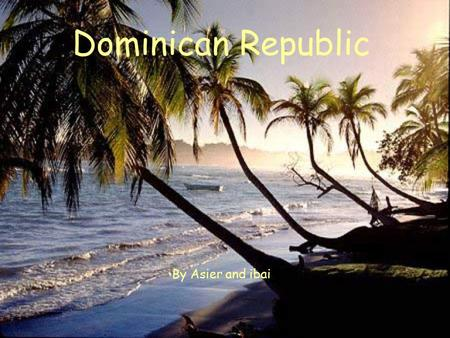 Dominican Republic By Asier and ibai. General information It's in the Caribbean, central America. It's capital is Santo Domingo. The culture of the Dominican.