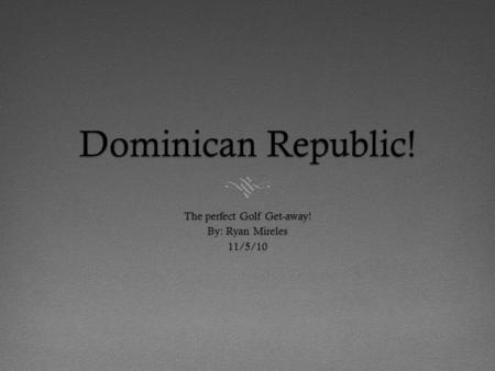Dominican Republic! The perfect Golf Get-away! By: Ryan Mireles 11/5/10.