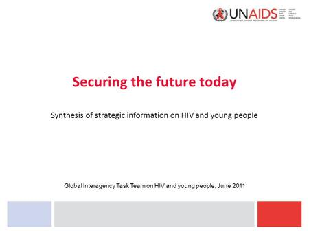 Securing the future today Synthesis of strategic information on HIV and young people Global Interagency Task Team on HIV and young people, June 2011.
