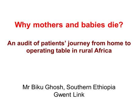 Why mothers and babies die? An audit of patients' journey from home to operating table in rural Africa Mr Biku Ghosh, Southern Ethiopia Gwent Link.