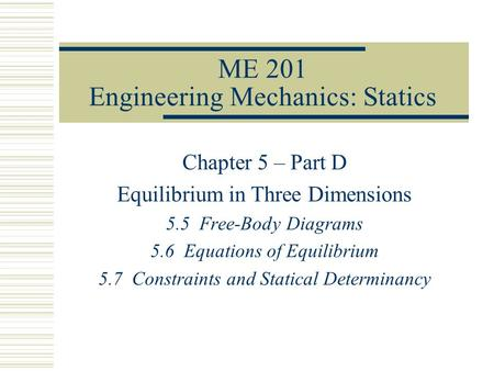 ME 201 Engineering Mechanics: Statics Chapter 5 – Part D Equilibrium in Three Dimensions 5.5 Free-Body Diagrams 5.6 Equations of Equilibrium 5.7 Constraints.