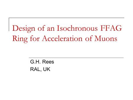 Design of an Isochronous FFAG Ring for Acceleration of Muons G.H. Rees RAL, UK.