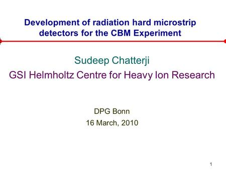 1 Development of radiation hard microstrip detectors for the CBM Experiment Sudeep Chatterji GSI Helmholtz Centre for Heavy Ion Research DPG Bonn 16 March,