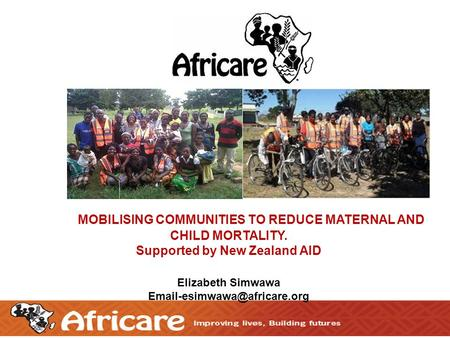 1 MOBILISING COMMUNITIES TO REDUCE MATERNAL AND CHILD MORTALITY. Supported by New Zealand AID Elizabeth Simwawa