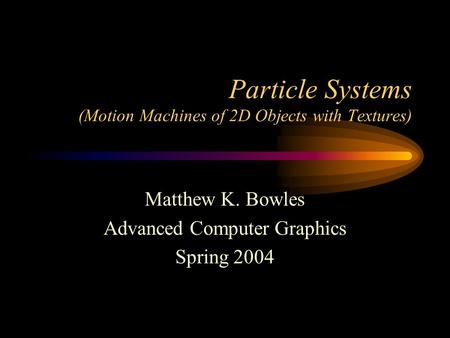 Particle Systems (Motion Machines of 2D Objects with Textures) Matthew K. Bowles Advanced Computer Graphics Spring 2004.