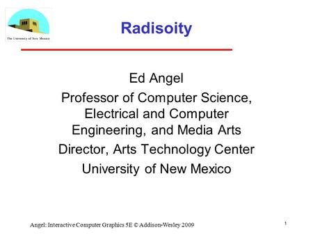 Radisoity Ed Angel Professor of Computer Science, Electrical and Computer Engineering, and Media Arts Director, Arts Technology Center University of New.