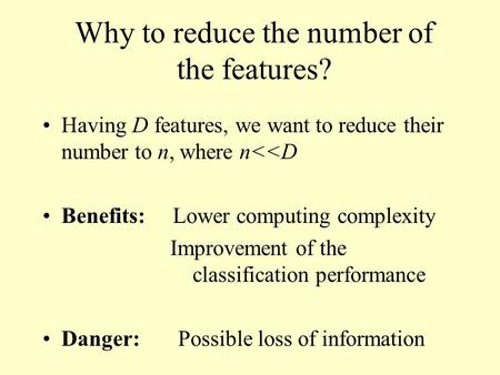 Why to reduce the number of the features? Having D features, we want to reduce their number to n, where n<<D Benefits: Lower computing complexity Improvement.