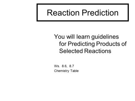 Reaction Prediction You will learn guidelines for Predicting Products of Selected Reactions Ws. 8.6, 8.7 Chemistry Table.