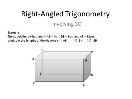 Right-Angled Trigonometry Involving 3D Example The cuboid below has length AB = 4cm, DE = 6cm and AF = 12cm. Work out the lengths of the diagonals (i)