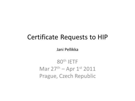 Certificate Requests to HIP Jani Pellikka 80 th IETF Mar 27 th – Apr 1 st 2011 Prague, Czech Republic.