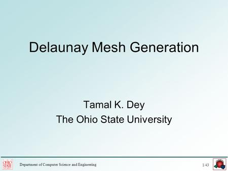 1/43 Department of Computer Science and Engineering Delaunay Mesh Generation Tamal K. Dey The Ohio State University.