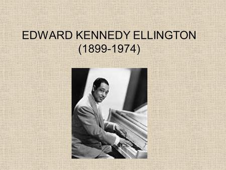 EDWARD KENNEDY ELLINGTON (1899-1974). CHILDHOOD Duke was born April 29, 1899 in Washington D.C. He grew up in a middle class family with a strong religious.