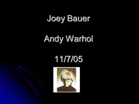 Joey Bauer Andy Warhol 11/7/05 Andy Warhols personal information Andy Warhol was born in 1928 A Andy Warhol was born at Pittsburgh ndy Warhols family.