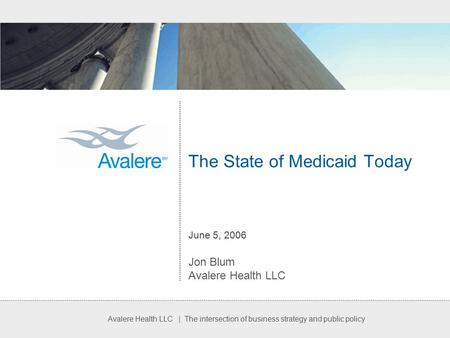 Avalere Health LLC | The intersection of business strategy and public policy The State of Medicaid Today June 5, 2006 Jon Blum Avalere Health LLC.