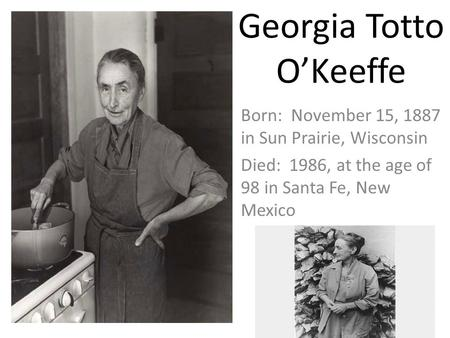 Georgia Totto O'Keeffe Born: November 15, 1887 in Sun Prairie, Wisconsin Died: 1986, at the age of 98 in Santa Fe, New Mexico.