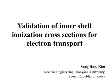 Validation of inner shell ionization cross sections for electron transport Sung Hun, Kim Nuclear Engineering, Hanyang University, Seoul, Republic of Korea.