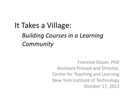 It Takes a Village: Building Courses in a Learning Community Francine Glazer, PhD Assistant Provost and Director, Center for Teaching and Learning New.