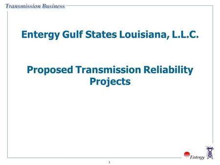 1 Entergy Gulf States Louisiana, L.L.C. Proposed Transmission Reliability Projects.