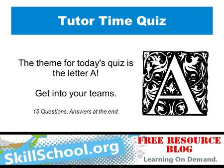 Tutor Time Quiz The theme for today's quiz is the letter A! Get into your teams. 15 Questions. Answers at the end.