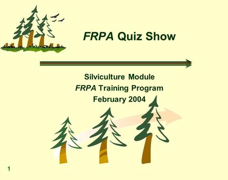 1 FRPA Quiz Show Silviculture Module FRPA Training Program February 2004.