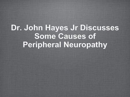Dr. John Hayes Jr Discusses Some Causes of Peripheral Neuropathy.