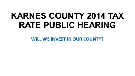 KARNES COUNTY 2014 TAX RATE PUBLIC HEARING WILL WE INVEST IN OUR COUNTY?