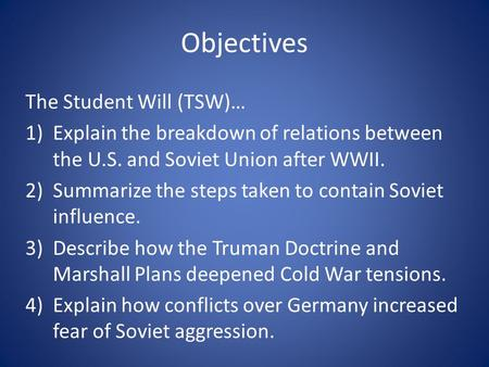 Objectives The Student Will (TSW)… 1)Explain the breakdown of relations between the U.S. and Soviet Union after WWII. 2)Summarize the steps taken to contain.