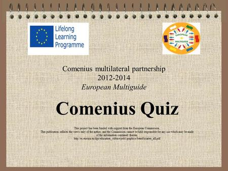 Comenius multilateral partnership 2012-2014 European Multiguide Comenius Quiz This project has been funded with support from the European Commission. This.